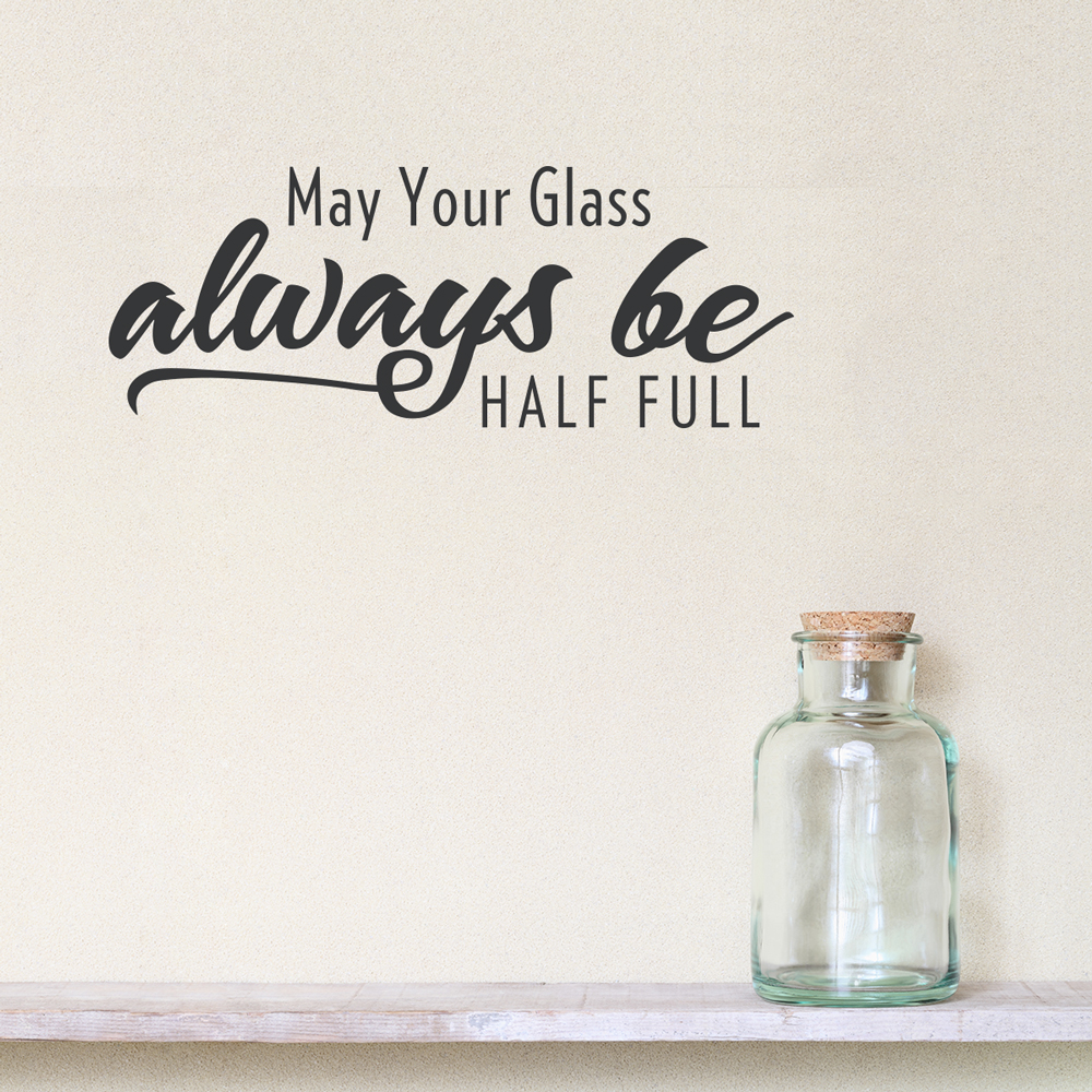 is your glass half full or I try to be a glass half-full kind of person, but there are times when parts of your world can wear you down we all experience this to some extent, but it is how you deal with these situations that determines the outcome and impact on your own life and those around you.